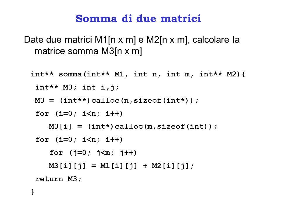 Somma di due matrici Date due matrici M1[n x m] e M2[n x m], calcolare la matrice somma M3[n x m] int** somma(int** M1, int n, int m, int** M2){